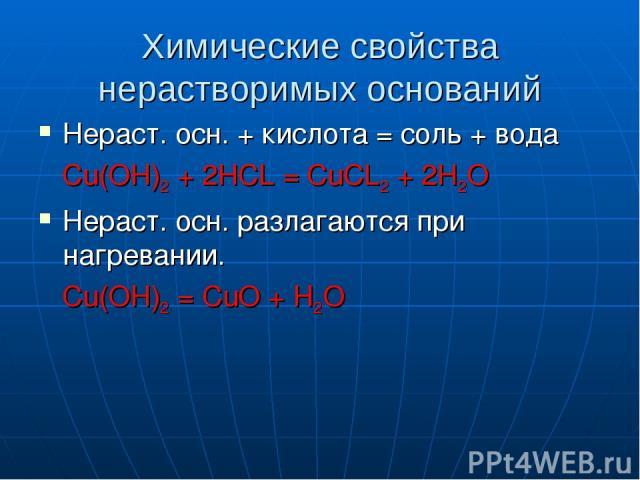 Химические свойства нерастворимых оснований Нераст. осн. + кислота = соль + вода Cu(OH)2 + 2HCL = CuCL2 + 2H2O Нераст. осн. разлагаются при нагревании. Сu(OH)2 = CuO + H2O