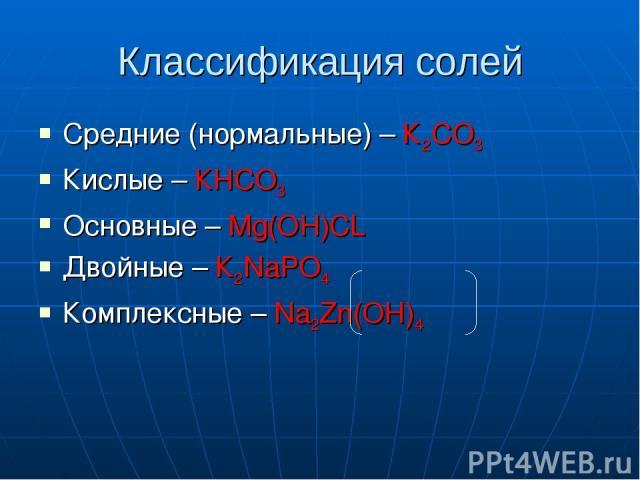 Классификация солей Средние (нормальные) – К2СО3 Кислые – КНСО3 Основные – Mg(OH)CL Двойные – К2NaPO4 Комплексные – Na2Zn(OH)4