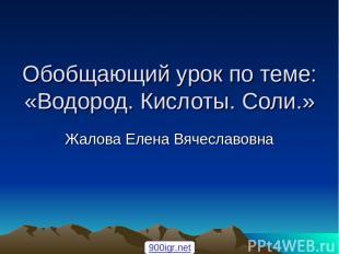 Обобщающий урок по теме: «Водород. Кислоты. Соли.» Жалова Елена Вячеславовна 900