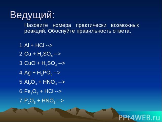 Ведущий: Назовите номера практически возможных реакций. Обоснуйте правильность ответа. Аl + НСl --> Сu + H2SO4 --> СuО + H2SO4 --> Ag + H3PO4 --> Аl2O3 + HNO3 --> Fe2O3 + HCl --> P2O5 + HNO3 -->