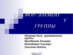 ФОСФОР- ЭЛЕМЕНТ V ГРУППЫ Петрова Нина - руководитель группы Мусабекова Эльмира К