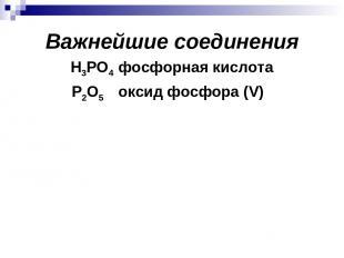 Важнейшие соединения Н3РО4 фосфорная кислота Р2О5 оксид фосфора (V)