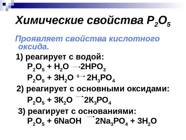 Химические свойства P2O5 Проявляет свойства кислотного оксида. 1) реагирует с водой: P2O5 + H2O 2HPO3 P2O5 + 3H2O t 2H3PO4 2) реагирует с основными оксидами: P2O5 + 3К2O 2К3РО4 3) реагирует с основаниями: P2O5 + 6NaOH 2Na3РО4 + 3H2O