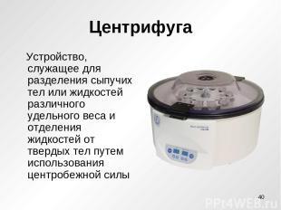 Центрифуга Устройство, служащее для разделения сыпучих тел или жидкостей различн