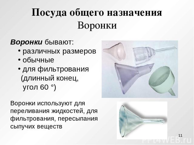 Посуда общего назначения Воронки Воронки бывают: различных размеров обычные для фильтрования (длинный конец, угол 60 °) Воронки используют для переливания жидкостей, для фильтрования, пересыпания сыпучих веществ *