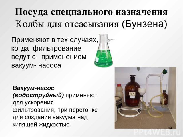 Посуда специального назначения Колбы для отсасывания (Бунзена) Применяют в тех случаях, когда фильтрование ведут с применением вакуум- насоса Вакуум-насос (водоструйный) применяют для ускорения фильтрования, при перегонке для создания вакуума над ки…