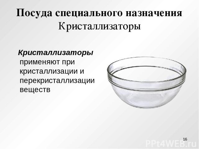 Посуда специального назначения Кристаллизаторы Кристаллизаторы применяют при кристаллизации и перекристаллизации веществ *