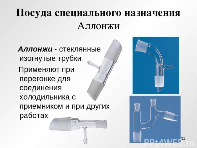 Посуда специального назначения Аллонжи Аллонжи - стеклянные изогнутые трубки Применяют при перегонке для соединения холодильника с приемником и при других работах *