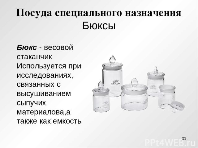 Посуда специального назначения Бюксы Бюкс - весовой стаканчик Используется при исследованиях, связанных с высушиванием сыпучих материалова,а также как емкость *