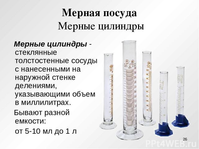 Мерная посуда Мерные цилиндры Мерные цилиндры - стеклянные толстостенные сосуды с нанесенными на наружной стенке делениями, указывающими объем в миллилитрах. Бывают разной емкости: от 5-10 мл до 1 л *