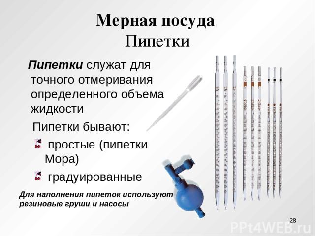 Мерная посуда Пипетки Пипетки служат для точного отмеривания определенного объема жидкости Пипетки бывают: простые (пипетки Мора) градуированные Для наполнения пипеток используют резиновые груши и насосы *