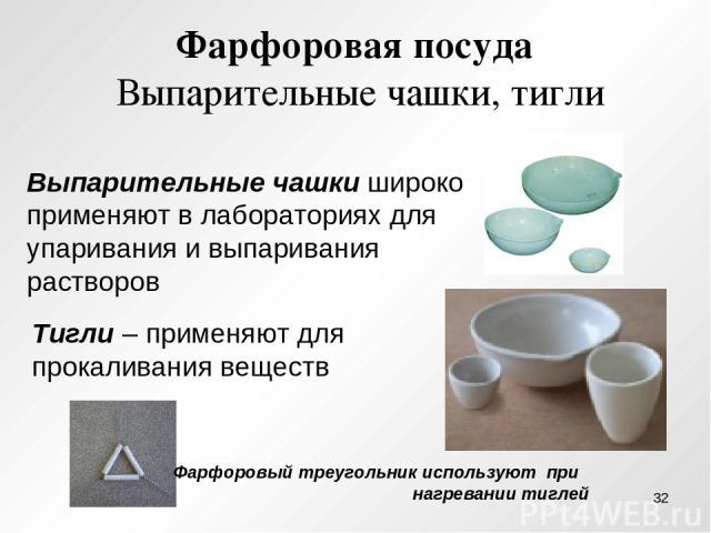 Фарфоровая посуда Выпарительные чашки, тигли Выпарительные чашки широко применяют в лабораториях для упаривания и выпаривания растворов Тигли – применяют для прокаливания веществ Фарфоровый треугольник используют при нагревании тиглей *