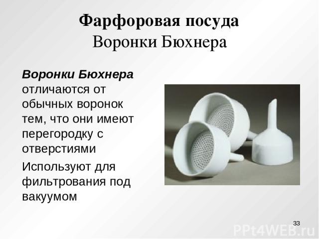 Фарфоровая посуда Воронки Бюхнера Воронки Бюхнера отличаются от обычных воронок тем, что они имеют перегородку с отверстиями Используют для фильтрования под вакуумом *