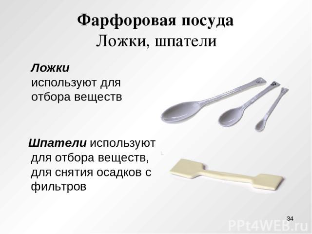 Фарфоровая посуда Ложки, шпатели Шпатели используют для отбора веществ, для снятия осадков с фильтров Ложки используют для отбора веществ *