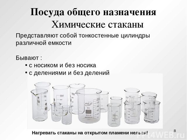 Посуда общего назначения Химические стаканы Представляют собой тонкостенные цилиндры различной емкости Бывают : с носиком и без носика с делениями и без делений Нагревать стаканы на открытом пламени нельзя! *
