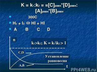 K = k1:k2 = =[C]равн*[D]равн:[A]равн*[B]равн 300C H2 + I2 HI + HI A B C D t C,D