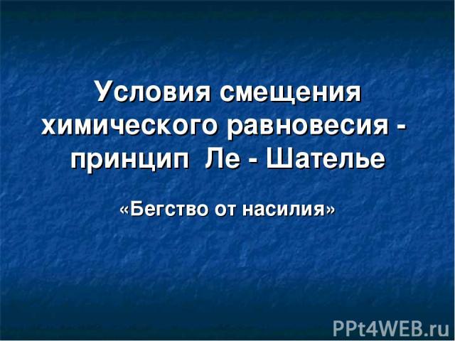 Условия смещения химического равновесия - принцип Ле - Шателье «Бегство от насилия»