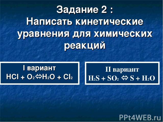 Задание 2 : Написать кинетические уравнения для химических реакций II вариант H2S + SO2 S + H2O I вариант HCl + O2 H2O + Cl2