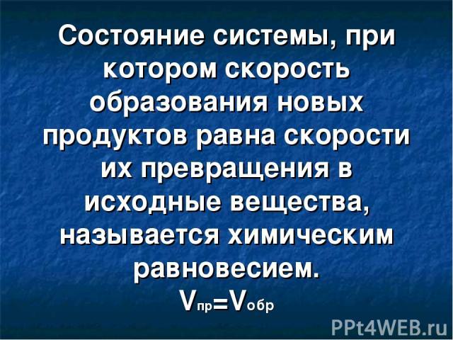 Состояние системы, при котором скорость образования новых продуктов равна скорости их превращения в исходные вещества, называется химическим равновесием. Vпр=Vобр