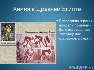 Химия в Древнем Египте Египетские жрецы владели приёмами бальзамирования тел уме