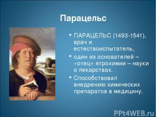 Парацельс ПАРАЦЕЛЬС (1493-1541), врач и естествоиспытатель, один из основателей
