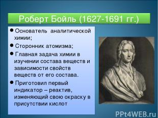 Основатель аналитической химии; Сторонник атомизма; Главная задача химии в изуче