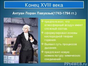 Конец XVIII века Антуан Лоран Лавуазье(1743-1794 гг.)
