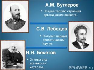 Н.Н. Бекетов Открыл ряд активности металлов. С.В. Лебедев Получил первый синтети