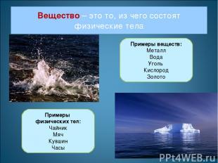 Вещество – это то, из чего состоят физические тела Примеры веществ: Металл Вода