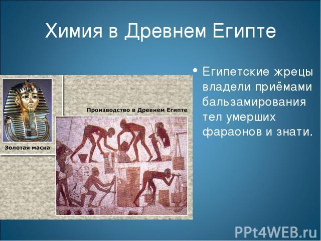 Химия в Древнем Египте Египетские жрецы владели приёмами бальзамирования тел умерших фараонов и знати.