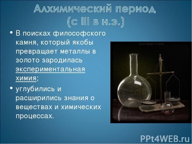 В поисках философского камня, который якобы превращает металлы в золото зародилась экспериментальная химия; углубились и расширились знания о веществах и химических процессах.
