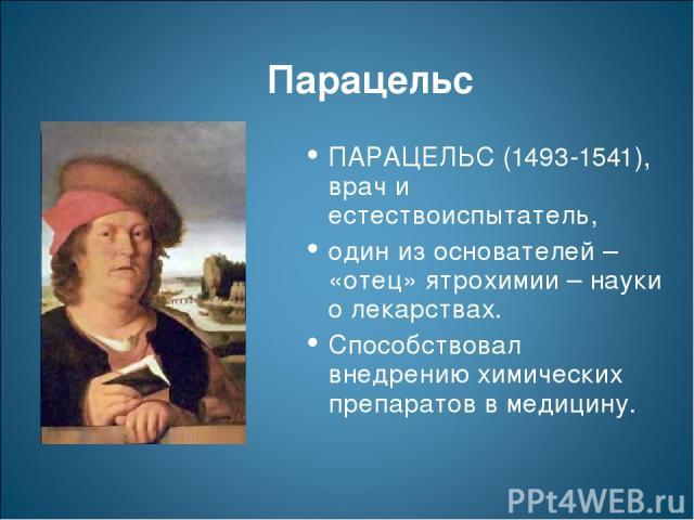 Парацельс ПАРАЦЕЛЬС (1493-1541), врач и естествоиспытатель, один из основателей – «отец» ятрохимии – науки о лекарствах. Способствовал внедрению химических препаратов в медицину.