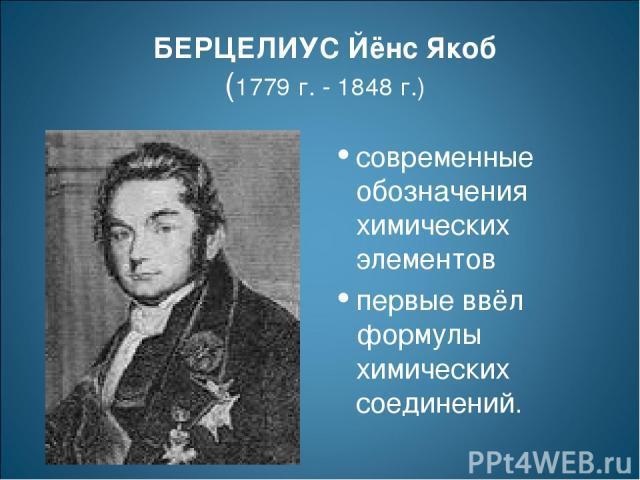 БЕРЦЕЛИУС Йёнс Якоб (1779 г. - 1848 г.) современные обозначения химических элементов первые ввёл формулы химических соединений.