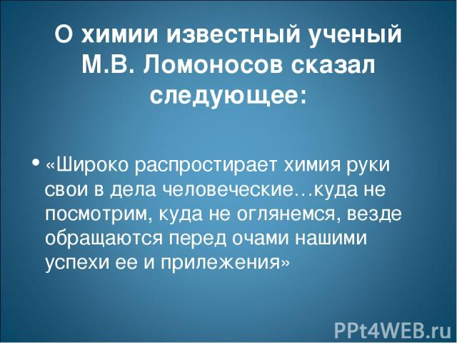 О химии известный ученый М.В. Ломоносов сказал следующее: «Широко распростирает химия руки свои в дела человеческие…куда не посмотрим, куда не оглянемся, везде обращаются перед очами нашими успехи ее и прилежения»