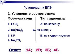 Готовимся к ЕГЭ 1. Установите соответствие: Формула соли Тип гидролиза 1. FeCl2