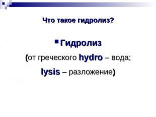Что такое гидролиз? Гидролиз (от греческого hydro – вода; lysis – разложение)