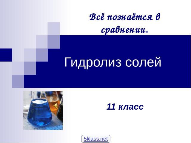 Гидролиз солей 11 класс Всё познаётся в сравнении. 5klass.net