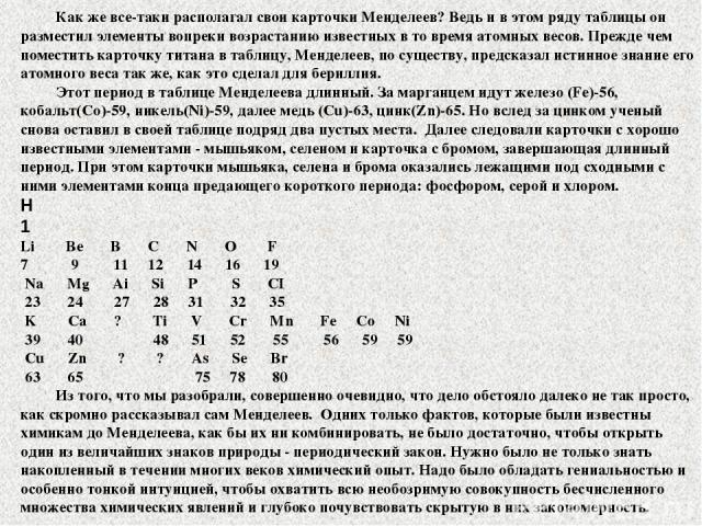Как же все-таки располагал свои карточки Менделеев? Ведь и в этом ряду таблицы он разместил элементы вопреки возрастанию известных в то время атомных весов. Прежде чем поместить карточку титана в таблицу, Менделеев, по существу, предсказал истинное …