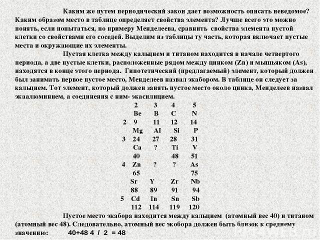 Каким же путем периодический закон дает возможность описать неведомое? Каким образом место в таблице определяет свойства элемента? Лучше всего это можно понять, если попытаться, по примеру Менделеева, сравнить свойства элемента пустой клетки со свой…