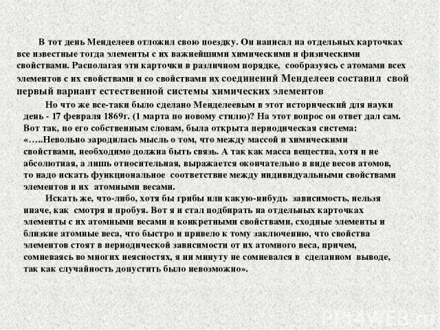 В тот день Менделеев отложил свою поездку. Он написал на отдельных карточках все известные тогда элементы с их важнейшими химическими и физическими свойствами. Располагая эти карточки в различном порядке, сообразуясь с атомами всех элементов с их св…