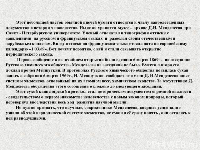Этот небольшой листок обычной писчей бумаги относится к числу наиболее ценных документов в истории человечества. Ныне он хранится музее – архиве Д.И. Менделеева при Санкт - Петербургском университете. Ученый отпечатал в типографии оттиски с заявлени…