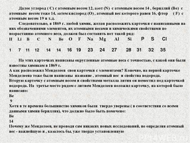 Далее углерод ( С) с атомным весом 12, азот (N) с атомным весом 14 , бериллий (Be) с атомным весом тоже 14, затем кислород (О) , атомный вес которого равен 16, фтор ( F) с атомным весом 19 и т.д. Следовательно, в 1869 г. любой химик, желая расположи…