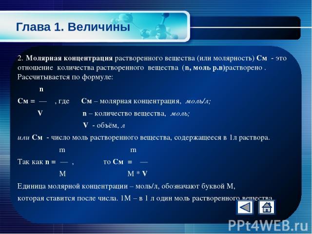 Глава 1. Величины 2. Молярная концентрация растворенного вещества (или молярность) См - это отношение количества растворенного вещества (n, моль р.в)растворено . Рассчитывается по формуле: n См = — , где См – молярная концентрация, моль/л; V n – кол…