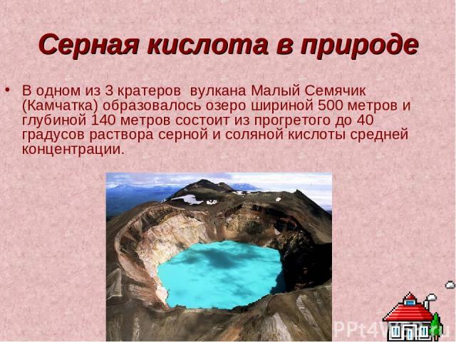 Серная кислота в природе В одном из 3 кратеров вулкана Малый Семячик (Камчатка) образовалось озеро шириной 500 метров и глубиной 140 метров состоит из прогретого до 40 градусов раствора серной и соляной кислоты средней концентрации.