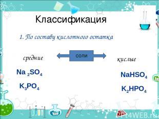 Классификация 1. По составу кислотного остатка СОЛИ средние кислые Na 2SO4 K3PO4