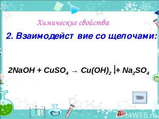 Химические свойства 2. Взаимодействие со щелочами: 2NaОН + CuSO4 → Cu(OH)2 + Na2