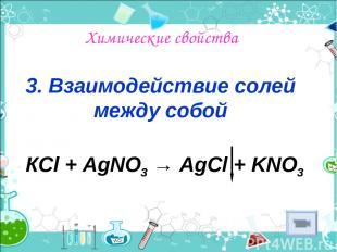 Химические свойства 3. Взаимодействие солей между собой КСl + AgNO3 → AgCl + KNO