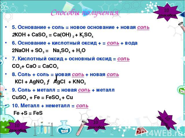 Способы получения 5. Основание + соль = новое основание + новая соль 2КОН + СаSO4 = Са(ОН) 2 + К2SO4 6. Основание + кислотный оксид + = соль + вода 2NaOH + SO3 = Na2SO4 + H2O 7. Кислотный оксид + основный оксид = соль СО2+ СаО = СаСО3 8. Соль + соль…