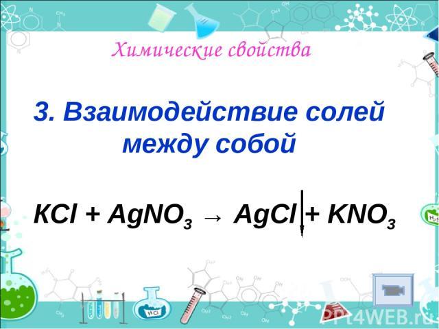 Химические свойства 3. Взаимодействие солей между собой КСl + AgNO3 → AgCl + KNO3