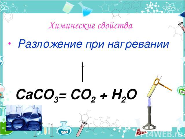 Химические свойства Разложение при нагревании СаСО3= СО2 + Н2О